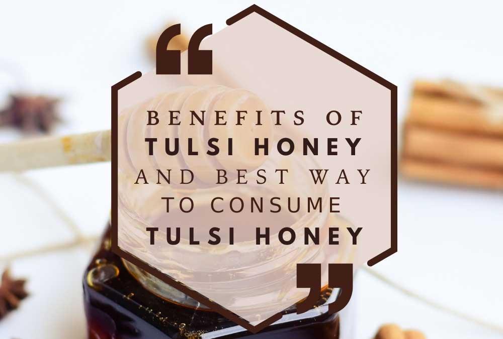 Benefits Of Tulsi Honey And Best Way To Consume Tulsi Honey