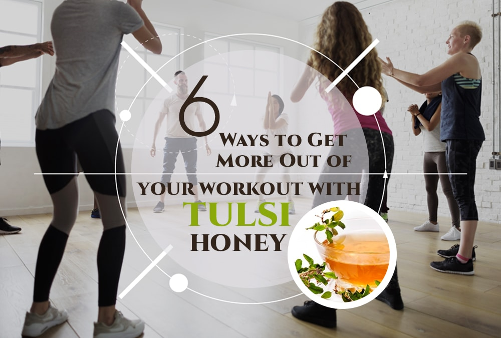 6 Ways to Get More Out of Your Workout with Tulsi honey